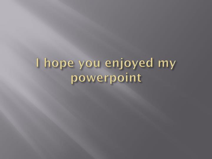 I hope you enjoyed my