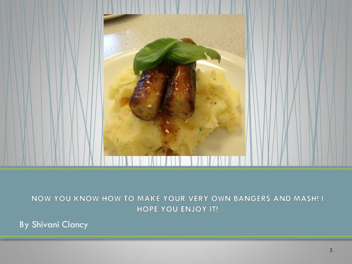 NOW YOU KNOW HOW TO MAKE YOUR VERY OWN BANGERS AND MASH! I HOPE YOU ENJOY IT!
