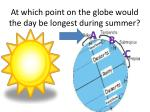 at which point on the globe would the day be longest during summer1