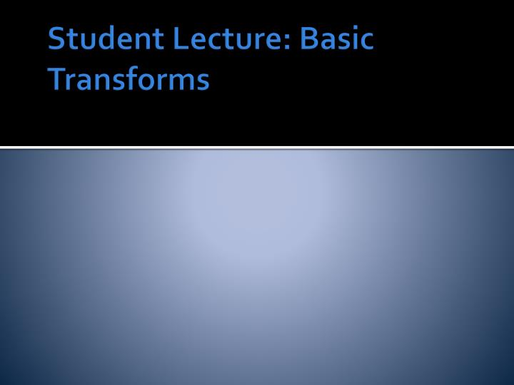 Student Lecture: Basic Transforms