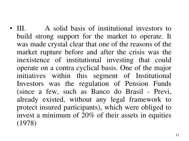 III. A solid basis of institutional investors to build strong support for the market to operate. It was made crystal clear that one of the reasons of the market rupture before and after the crisis was the inexistence of institutional investing that could operate on a contra cyclical basis. One of the major initiatives within this segment of Institutional Investors was the regulation of Pension Funds (since a few, such as Banco do Brasil - Previ, already existed, without any legal framework to protect insured participants), which were obliged to invest a minimum of 20% of their assets in equities (1978)