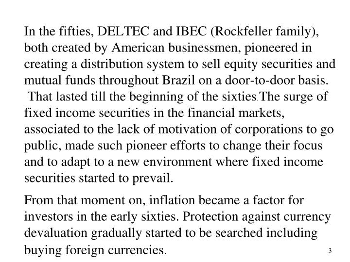 In the fifties, DELTEC and IBEC (Rockfeller family), both created by American businessmen, pioneered in creating a distribution system to sell equity securities and mutual funds throughout Brazil on a door-to-door basis.