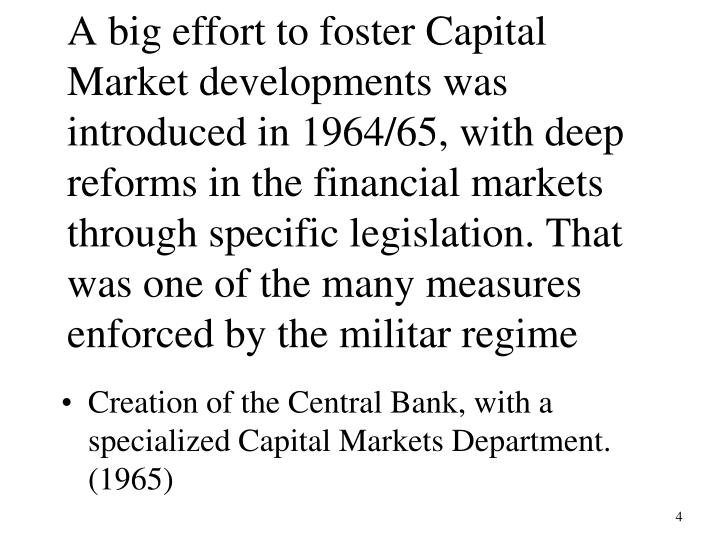 A big effort to foster Capital Market developments was introduced in 1964/65, with deep reforms in the financial markets through specific legislation. That was one of the many measures enforced by the militar regime