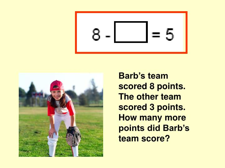 Barb's team scored 8 points.  The other team scored 3 points.  How many more points did Barb's team score?