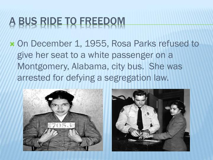 On December 1, 1955, Rosa Parks refused to give her seat to a white passenger on a Montgomery, Alabama, city bus.  She was arrested for defying a segregation law.