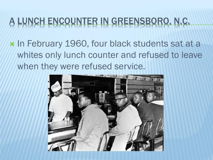 In February 1960, four black students sat at a whites only lunch counter and refused to leave when they were refused service.