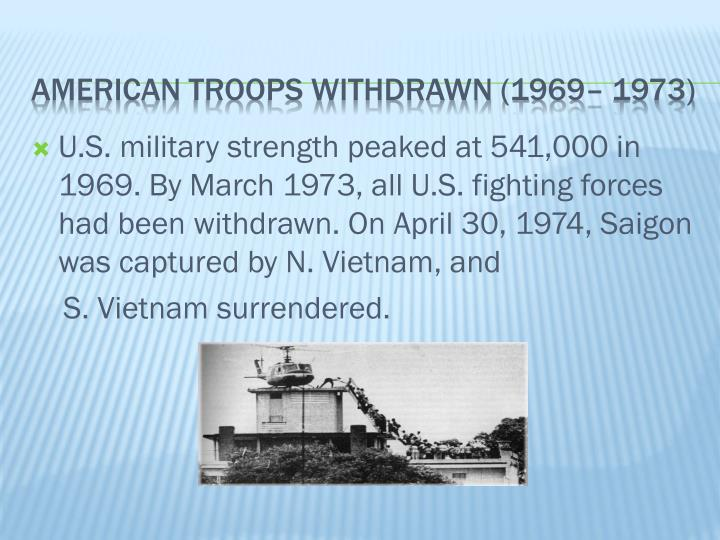 U.S. military strength peaked at 541,000 in 1969. By March 1973, all U.S. fighting forces had been withdrawn. On April 30, 1974, Saigon was captured by N. Vietnam, and