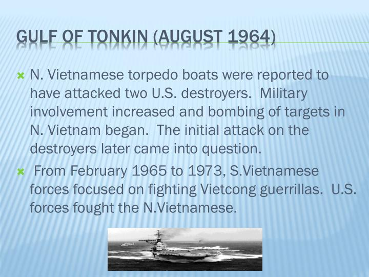 N. Vietnamese torpedo boats were reported to have attacked two U.S. destroyers.  Military involvement increased and bombing of targets in N. Vietnam began.  The initial attack on the destroyers later came into question.