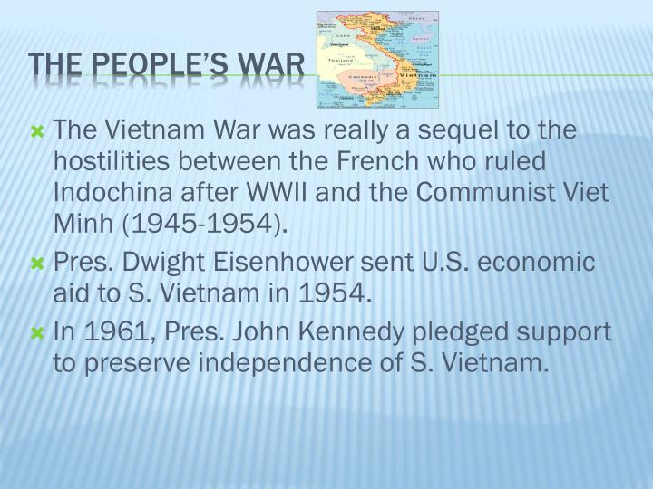 The Vietnam War was really a sequel to the hostilities between the French who ruled Indochina after WWII and the Communist Viet Minh (1945-1954).