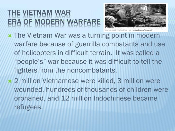 "The Vietnam War was a turning point in modern warfare because of guerrilla combatants and use of helicopters in difficult terrain.  It was called a ""people's"" war because it was difficult to tell the fighters from the noncombatants."
