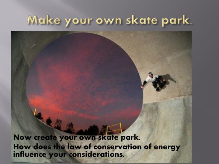 Make your own skate park.