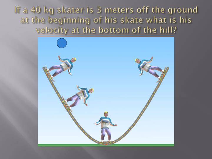 If a 40 kg skater is 3 meters off the ground at the beginning of his skate what is his velocity at the bottom of the hill?