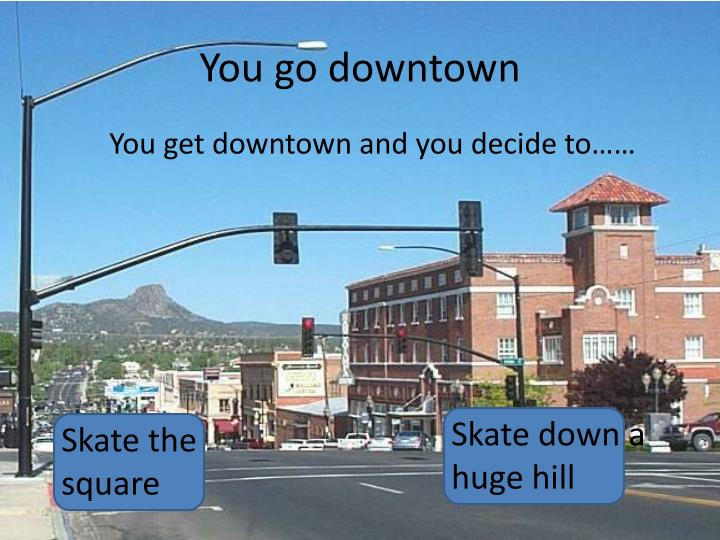 You go downtown