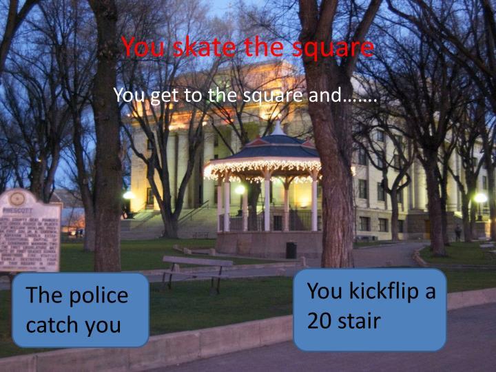 You skate the square
