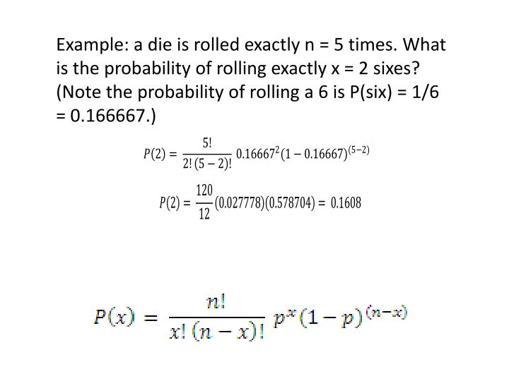 Example: a die is rolled exactly n = 5 times. What is the probability of rolling exactly x = 2 sixes? (Note the probability of rolling a 6 is P(six) = 1/6 = 0.166667.)