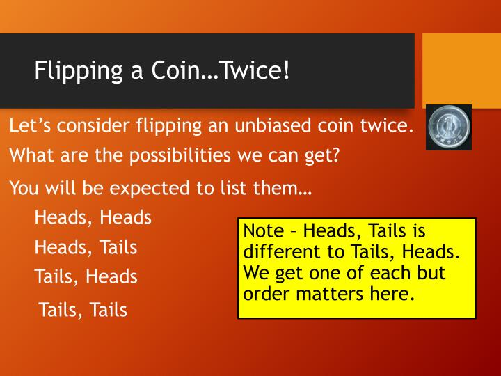 Let's consider flipping an unbiased coin twice.