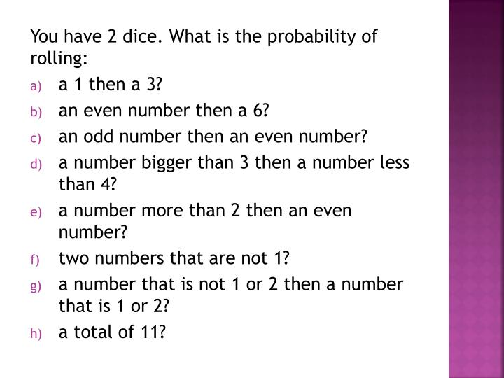 You have 2 dice. What is the probability of rolling: