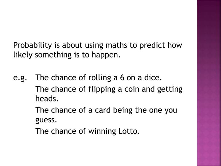 Probability is about using maths to predict how likely something is to happen.