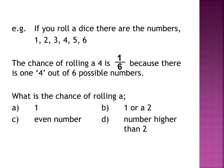 e.g.If you roll a dice there are the numbers,