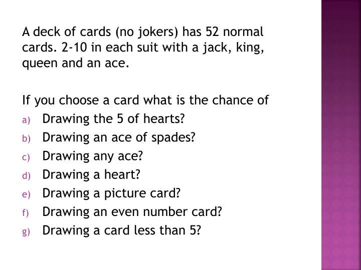 A deck of cards (no jokers) has 52 normal cards. 2-10 in each suit with a jack, king, queen and an ace.