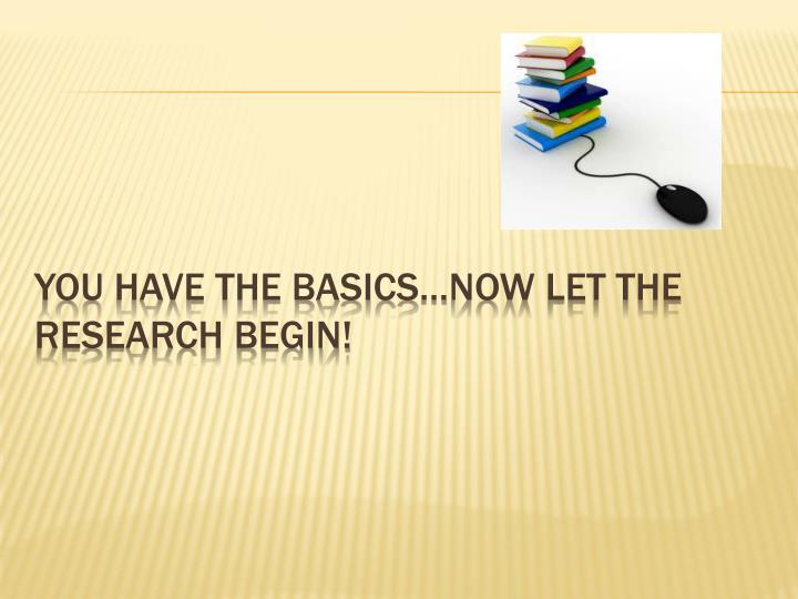 YOU HAVE THE BASICS…NOW LET THE RESEARCH BEGIN!