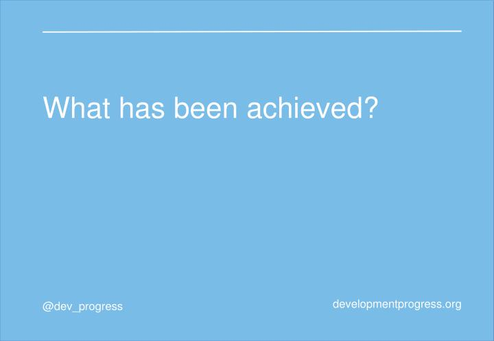 What has been achieved?