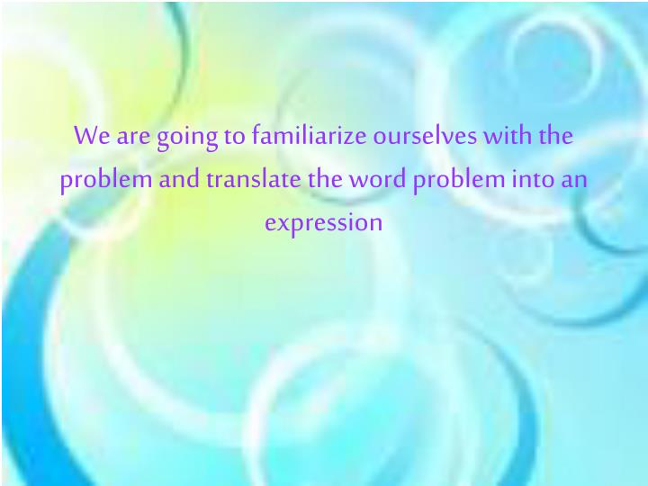 We are going to familiarize ourselves with the problem and translate the word problem into an expres...