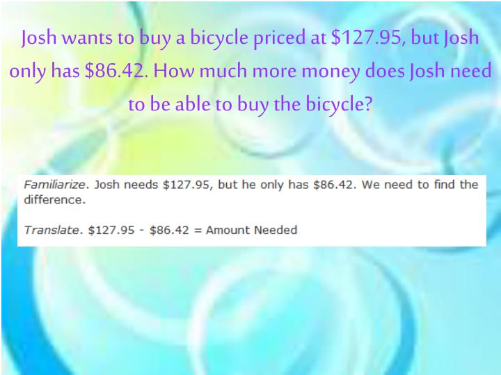 Josh wants to buy a bicycle priced at $127.95, but Josh only has $86.42. How much more money does Josh need to be able to buy the bicycle?