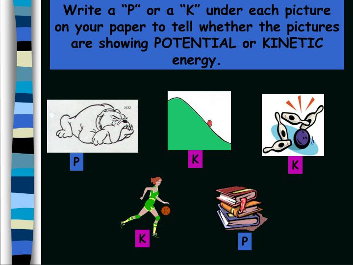 """Write a """"P"""" or a """"K"""" under each picture on your paper to tell whether the pictures are showing POTENTIAL or KINETIC energy."""