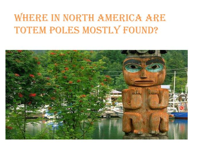 Where in North America are    totem poles mostly found?