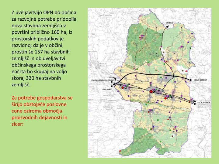 Z uveljavitvijo OPN bo občina za razvojne potrebe pridobila nova stavbna zemljišča v površini približno 160 ha, iz prostorskih podatkov je razvidno, da je v občini prostih še 157 ha stavbnih zemljišč in ob uveljavitvi občinskega prostorskega načrta bo skupaj na voljo skoraj 320 ha stavbnih zemljišč.