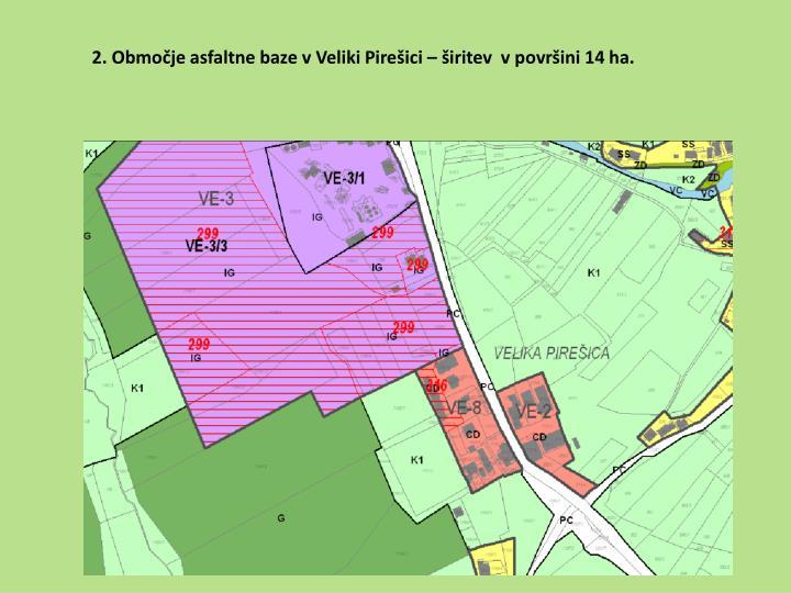 2. Območje asfaltne baze v Veliki Pirešici – širitev  v površini 14 ha.