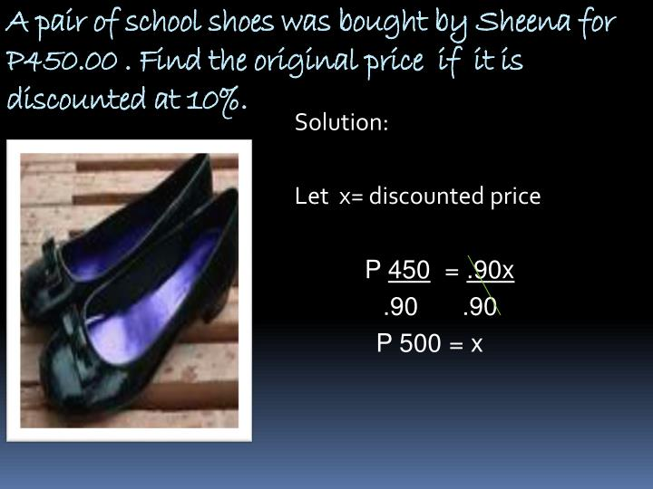 A pair of school shoes was bought by Sheena for P450.00 . Find the original price  if  it is discounted at 10%.