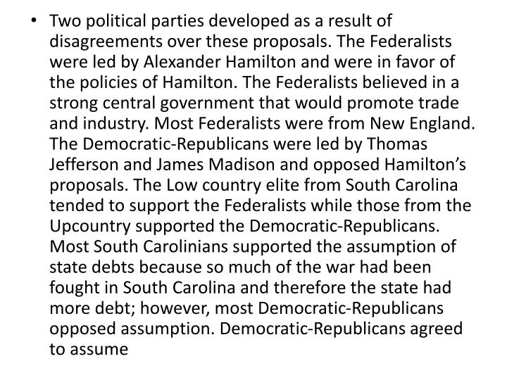Two political parties developed as a result of disagreements over these proposals. The Federalists were led by Alexander Hamilton and were in favor of the policies of Hamilton. The Federalists believed in a strong central government that would promote trade and industry. Most Federalists were from New England. The Democratic-Republicans were led by Thomas Jefferson and James Madison and opposed Hamilton's proposals. The Low country elite from South Carolina tended to support the Federalists while those from the Upcountry supported the Democratic-Republicans. Most South Carolinians supported the assumption of state debts because so much of the war had been fought in South Carolina and therefore the state had more debt; however, most Democratic-Republicans opposed assumption. Democratic-Republicans agreed to assume