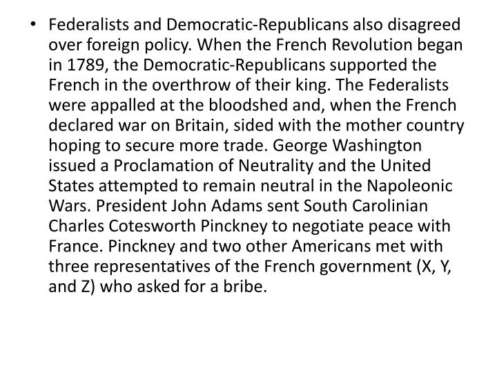 Federalists and Democratic-Republicans also disagreed over foreign policy. When the French Revolution began in 1789, the Democratic-Republicans supported the French in the overthrow of their king. The Federalists were appalled at the bloodshed and, when the French declared war on Britain, sided with the mother country hoping to secure more trade. George Washington issued a Proclamation of Neutrality and the United States attempted to remain neutral in the Napoleonic Wars. President John Adams sent South Carolinian Charles