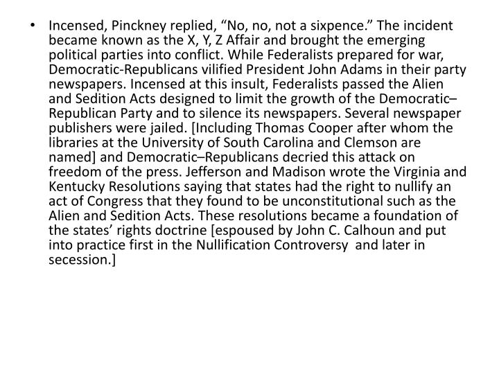 """Incensed, Pinckney replied, """"No, no, not a sixpence."""" The incident became known as the X, Y, Z Affair and brought the emerging political parties into conflict. While Federalists prepared for war, Democratic-Republicans vilified President John Adams in their party newspapers. Incensed at this insult, Federalists passed the Alien and Sedition Acts designed to limit the growth of the Democratic–Republican Party and to silence its newspapers. Several newspaper publishers were jailed. [Including Thomas Cooper after whom the libraries at the University of South Carolina and Clemson are named] and Democratic–Republicans decried this attack on freedom of the press. Jefferson and Madison wrote the Virginia and Kentucky Resolutions saying that states had the right to nullify an act of Congress that they found to be unconstitutional such as the Alien and Sedition Acts. These resolutions became a foundation of the states' rights doctrine [espoused by John C. Calhoun and put into practice first in the Nullification Controversy  and later in secession.]"""