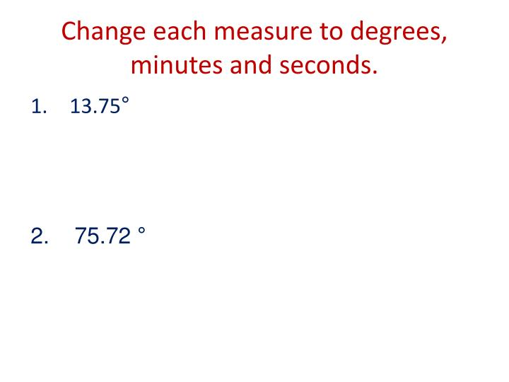 Change each measure to degrees, minutes and seconds.