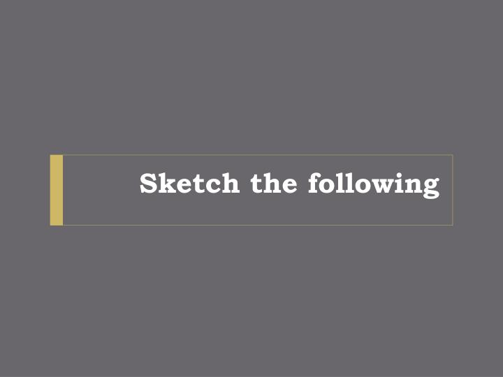 Sketch the following