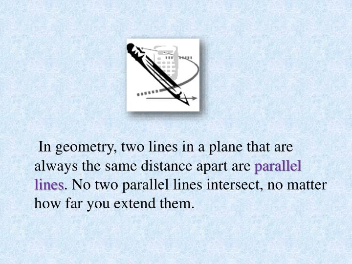 In geometry, two lines in a plane that are always the same distance apart are