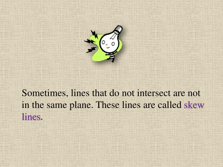Sometimes, lines that do not intersect are not in the same plane. These lines are called