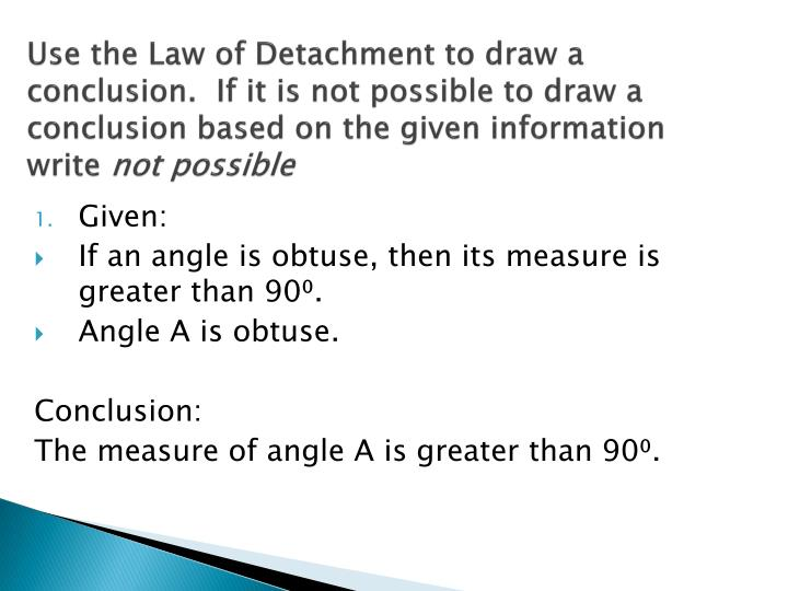 Use the Law of Detachment to draw a conclusion.  If it is not possible to draw a conclusion based on the given information write