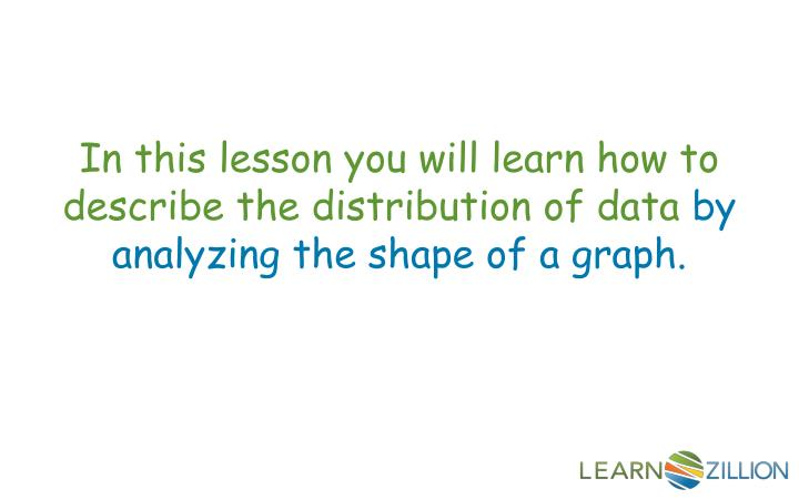 In this lesson you will learn how to describe the distribution of data