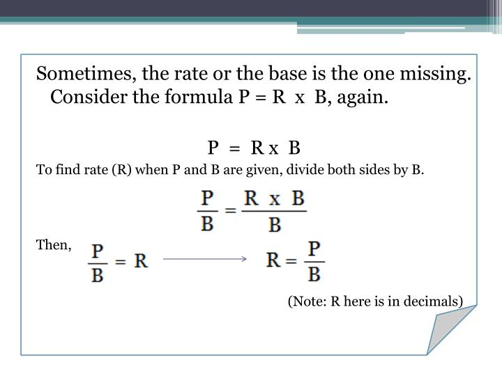 Sometimes, the rate or the base is the one missing. Consider the formula P = R  x  B, again.