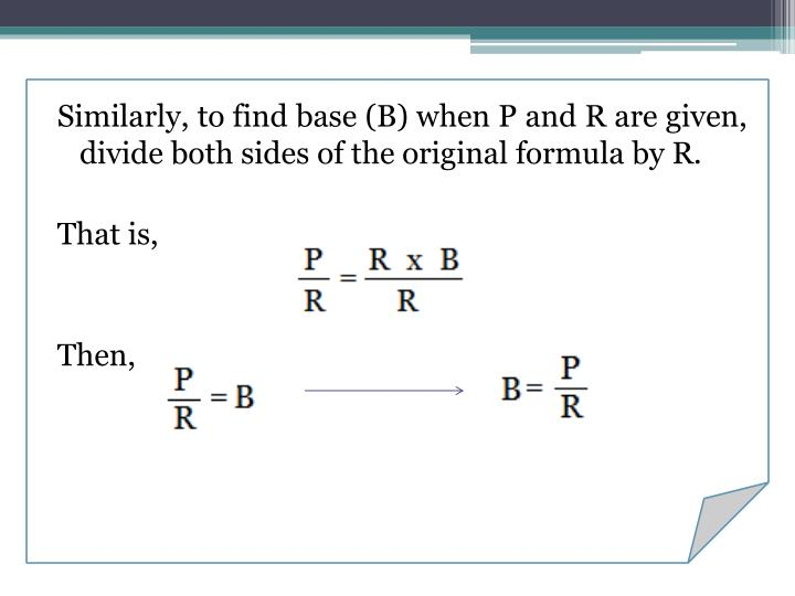 Similarly, to find base (B) when P and R are given, divide both sides of the original formula by R.
