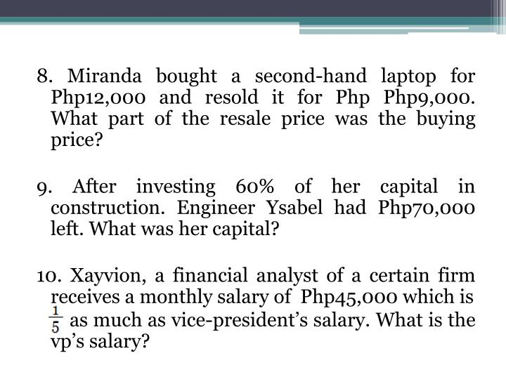 8. Miranda bought a second-hand laptop for Php12,000 and resold it for Php Php9,000. What part of the resale price was the buying price?
