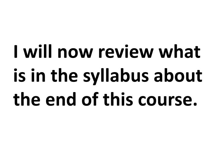 I will now review what is in the syllabus about the end of this course.