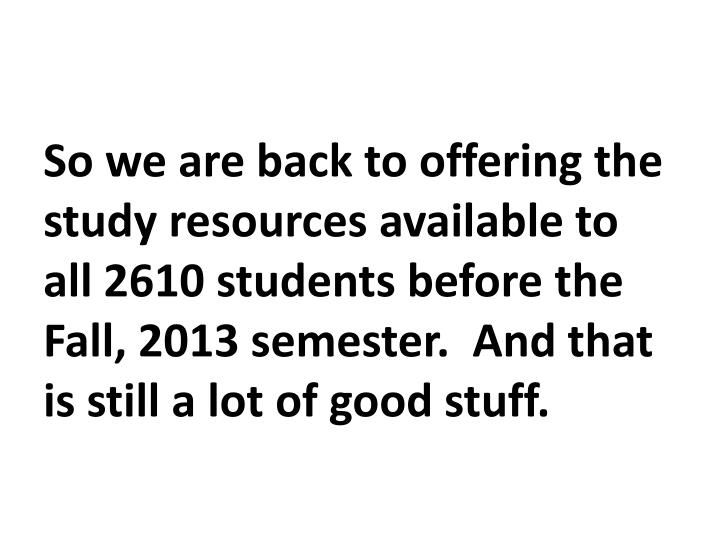 So we are back to offering the study resources available to all 2610 students before the Fall, 2013 semester.  And that is still a lot