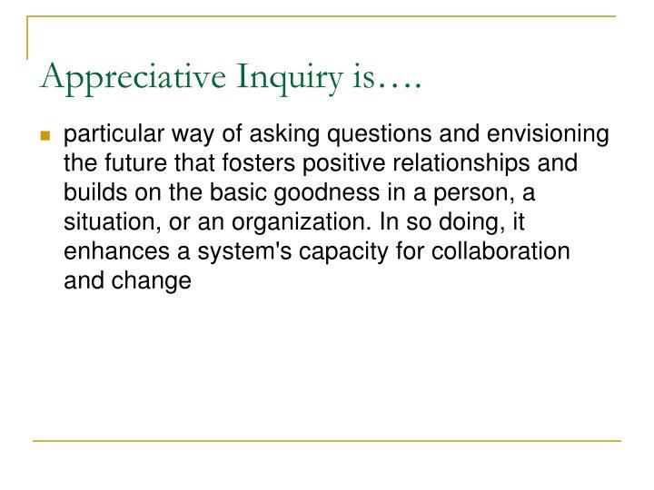 Appreciative Inquiry is….