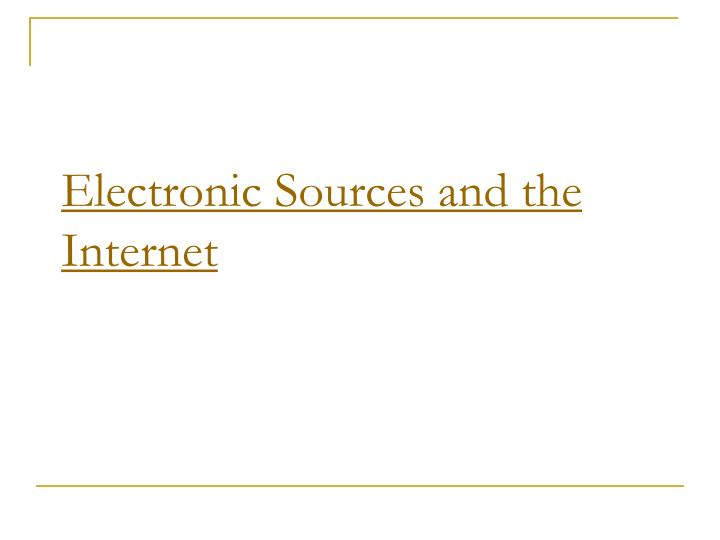 Electronic Sources and the Internet