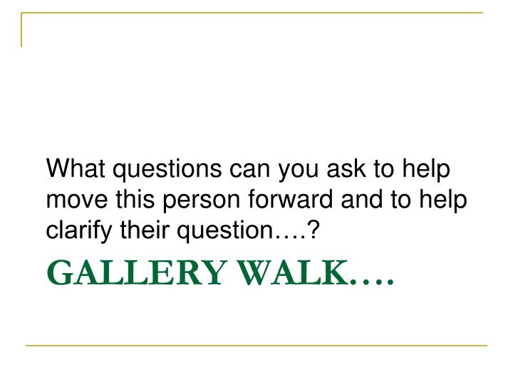 What questions can you ask to help move this person forward and to help clarify their question….?